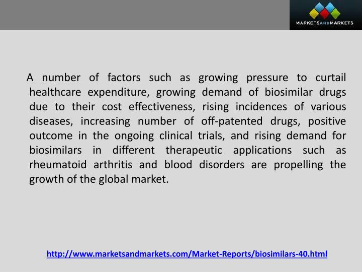 A number of factors such as growing pressure to curtail healthcare expenditure, growing demand of biosimilar drugs due to their cost effectiveness, rising incidences of various diseases, increasing number of off-patented drugs, positive outcome in the ongoing clinical trials, and rising demand for