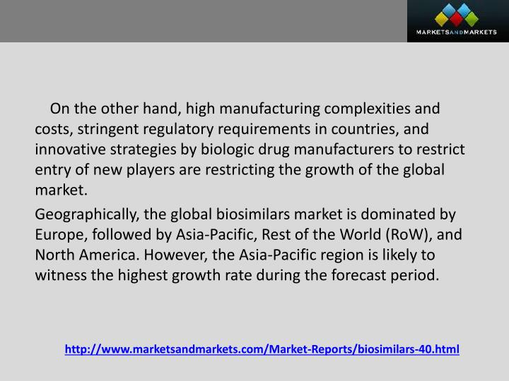 On the other hand, high manufacturing complexities and costs, stringent regulatory requirements in countries, and innovative strategies by biologic drug manufacturers to restrict entry of new players are restricting the growth of the global market.