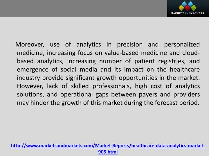 Moreover, use of analytics in precision and personalized medicine, increasing focus on value-based medicine and cloud-based analytics, increasing number of patient registries, and emergence of social media and its impact on the healthcare industry provide significant growth opportunities in the market. However, lack of skilled professionals, high cost of analytics solutions, and operational gaps between payers and providers may hinder the growth of this market during the forecast period.