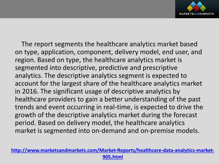 The report segments the healthcare analytics market based on type, application, component, delivery model, end user, and region. Based on type, the healthcare analytics market is segmented into descriptive, predictive and prescriptive analytics. The descriptive analytics segment is expected to account for the largest share of the healthcare analytics market in 2016. The significant usage of descriptive analytics by healthcare providers to gain a better understanding of the past trends and event occurring in real-time, is expected to drive the growth of the descriptive analytics market during the forecast period. Based on delivery model, the healthcare analytics market is segmented into on-demand and