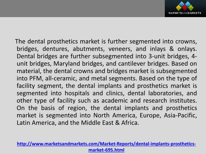 The dental prosthetics market is further segmented into crowns, bridges, dentures, abutments, veneers, and inlays &