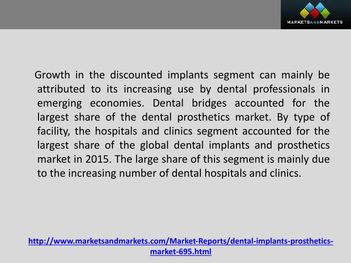 Growth in the discounted implants segment can mainly be attributed to its increasing use by dental professionals in emerging economies. Dental bridges accounted for the largest share of the dental prosthetics market. By type of facility, the hospitals and clinics segment accounted for the largest share of the global dental implants and prosthetics market in 2015. The large share of this segment is mainly due to the increasing number of dental hospitals and clinics.