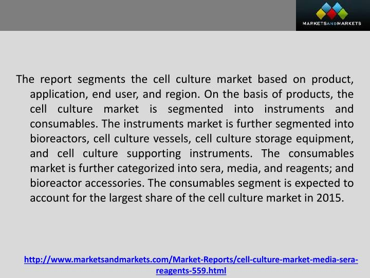 The report segments the cell culture market based on product, application, end user, and region. On the basis of products, the cell culture market is segmented into instruments and consumables. The instruments market is further segmented into bioreactors, cell culture vessels, cell culture storage equipment, and cell culture supporting instruments. The consumables market is further categorized into sera, media, and reagents; and bioreactor accessories. The consumables segment is expected to account for the largest share of the cell culture market in 2015.