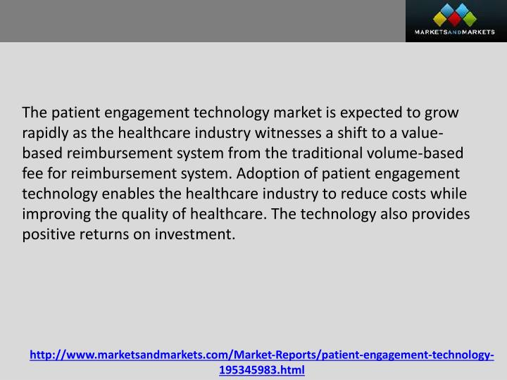 The patient engagement technology market is expected to grow rapidly as the healthcare industry witnesses a shift to a value-based reimbursement system from the traditional volume-based fee for reimbursement system. Adoption of patient engagement technology enables the healthcare industry to reduce costs while improving the quality of healthcare. The technology also provides positive returns on investment.