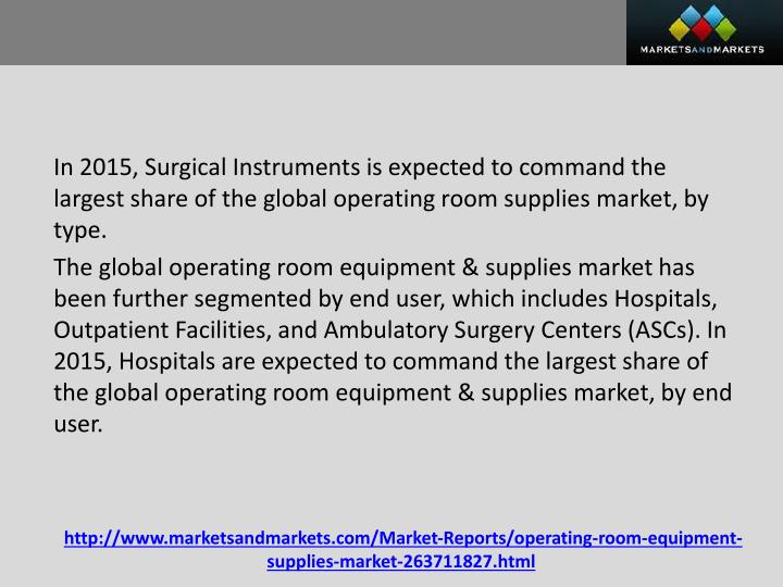 In 2015, Surgical Instruments is expected to command the largest share of the global operating room supplies market, by type.