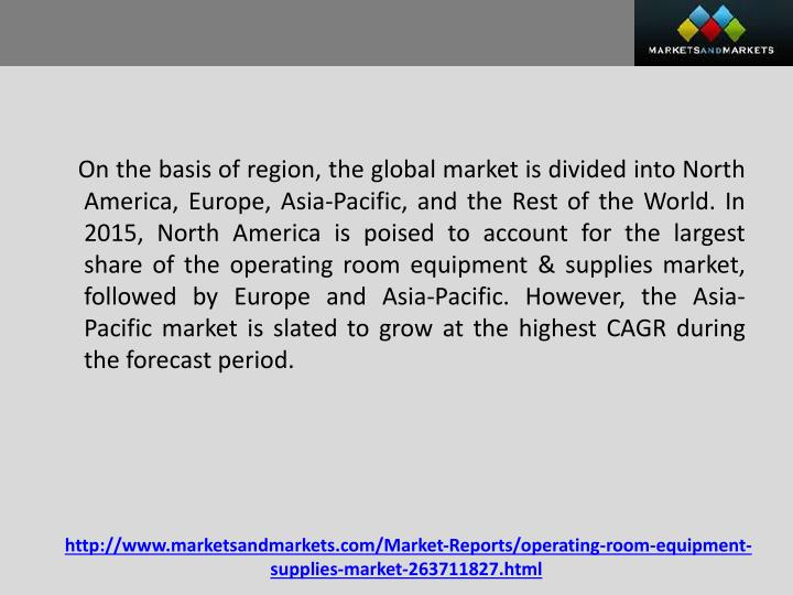 On the basis of region, the global market is divided into North America, Europe, Asia-Pacific, and the Rest of the World. In 2015, North America is poised to account for the largest share of the operating room equipment & supplies market, followed by Europe and Asia-Pacific. However, the Asia-Pacific market is slated to grow at the highest CAGR during the forecast period.