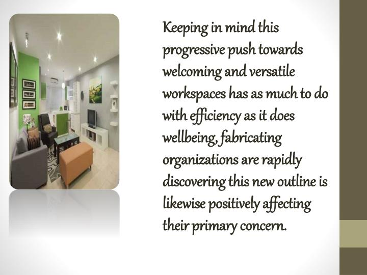 Keeping in mind this progressive push towards welcoming and versatile workspaces has as much to do with efficiency as it does wellbeing, fabricating organizations are rapidly discovering this new outline is likewise positively affecting their primary concern.
