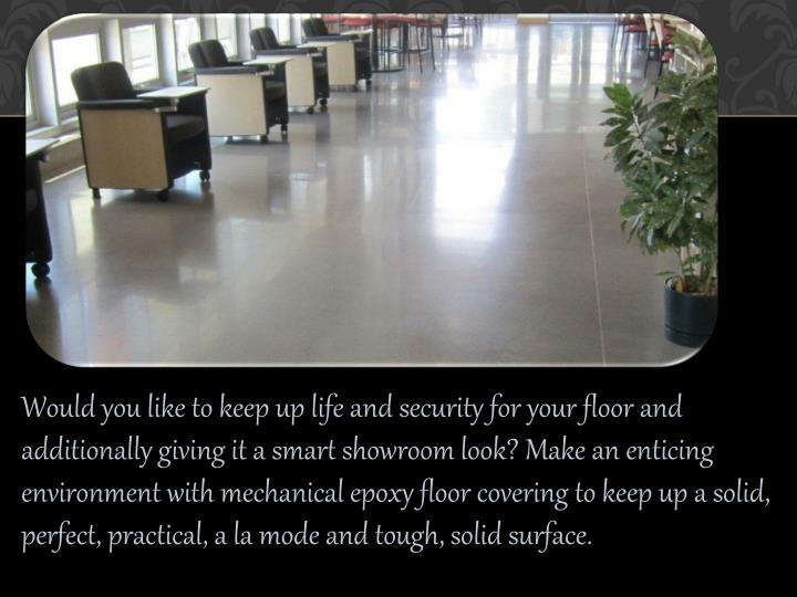 Would you like to keep up life and security for your floor and additionally giving it a smart showroom look? Make an enticing environment with mechanical epoxy floor covering to keep up a solid, perfect, practical, a la mode and tough, solid surface.