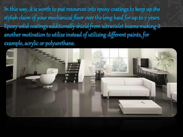 In this way, it is worth to put resources into epoxy coatings to keep up the stylish claim of your mechanical floor over the long haul for up to 7 years. Epoxy solid coatings additionally shield from ultraviolet beams making it another motivation to utilize instead of utilizing different paints, for example, acrylic or polyurethane.