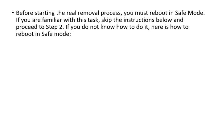 Before starting the real removal process, you must reboot in Safe Mode. If you are familiar with this task, skip the instructions below and proceed to Step 2. If you do not know how to do it, here is how to reboot in Safe mode: