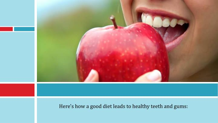 Here's how a good diet leads to healthy teeth and gums: