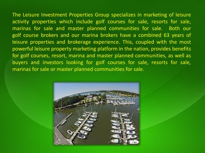 The Leisure Investment Properties Group specializes in marketing of leisure activity properties which include golf courses for sale, resorts for sale, marinas for sale and master planned communities for sale.  Both our golf course brokers and our marina brokers have a combined 63 years of leisure properties and brokerage experience. This, coupled with the most powerful leisure property marketing platform in the nation, provides benefits for golf courses, resort, marina and master planned communities, as well as buyers and investors looking for golf courses for sale, resorts for sale, marinas for sale or master planned communities for sale.