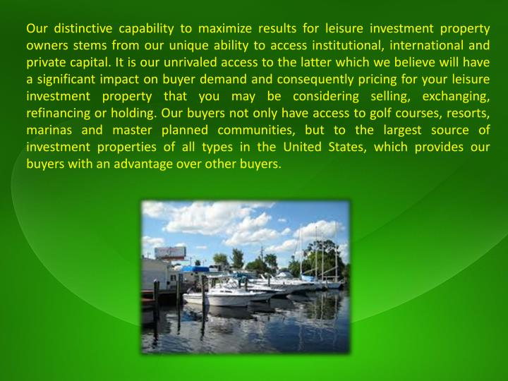 Our distinctive capability to maximize results for leisure investment property owners stems from our unique ability to access institutional, international and private capital. It is our unrivaled access to the latter which we believe will have a significant impact on buyer demand and consequently pricing for your leisure investment property that you may be considering selling, exchanging, refinancing or holding. Our buyers not only have access to golf courses, resorts, marinas and master planned communities, but to the largest source of investment properties of all types in the United States, which provides our buyers with an advantage over other buyers.