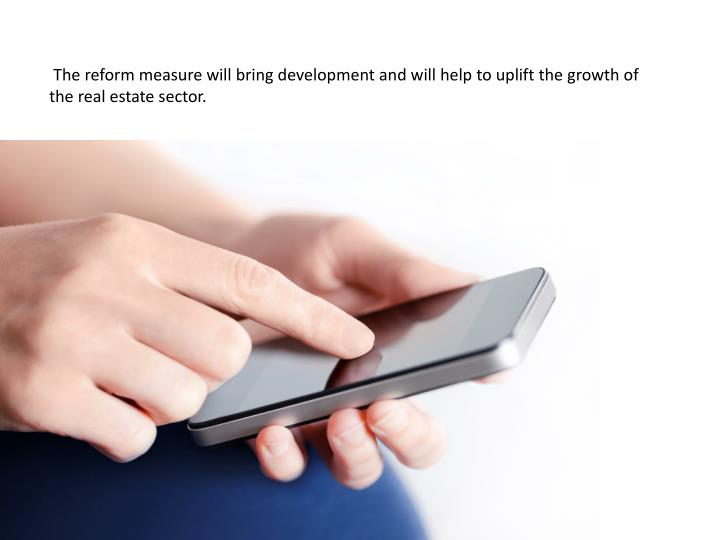 The reform measure will bring development and will help to uplift the growth of the real estate sec...