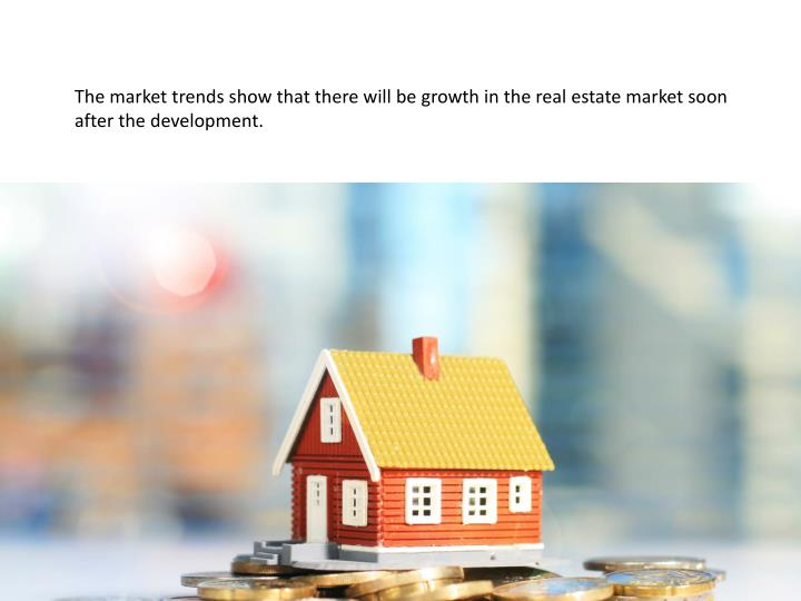 The market trends show that there will be growth in the real estate market soon after the development.