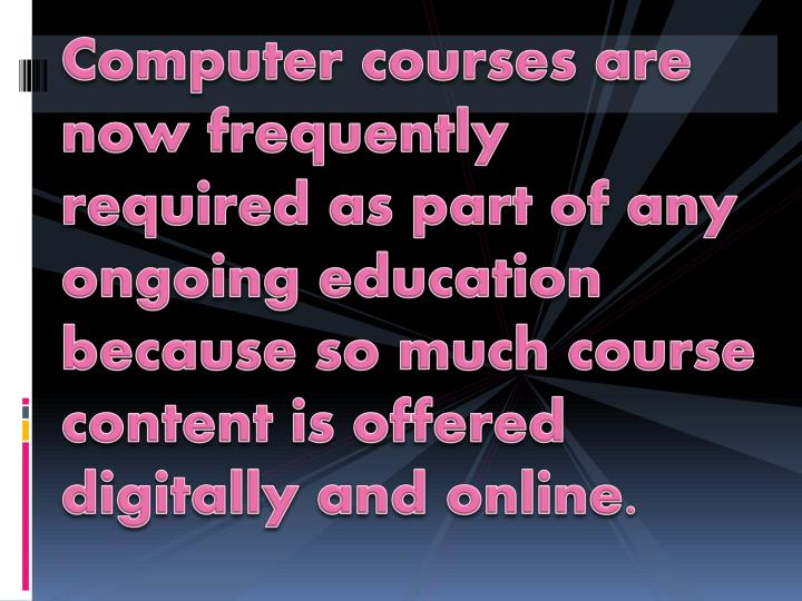 Computer courses are now frequently required as part of any ongoing education because so much course...