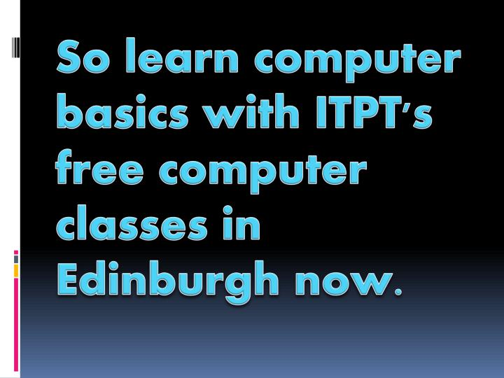 So learn computer basics with ITPT's free computer classes in Edinburgh now.
