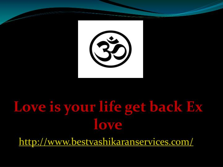 Love is your life get back ex love http www bestvashikaranservices com