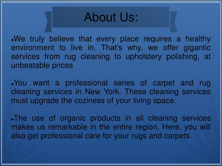 We truly believe that every place requires a healthy environment to live in. That's why, we offer gigantic services from rug cleaning to upholstery polishing, at unbeatable prices