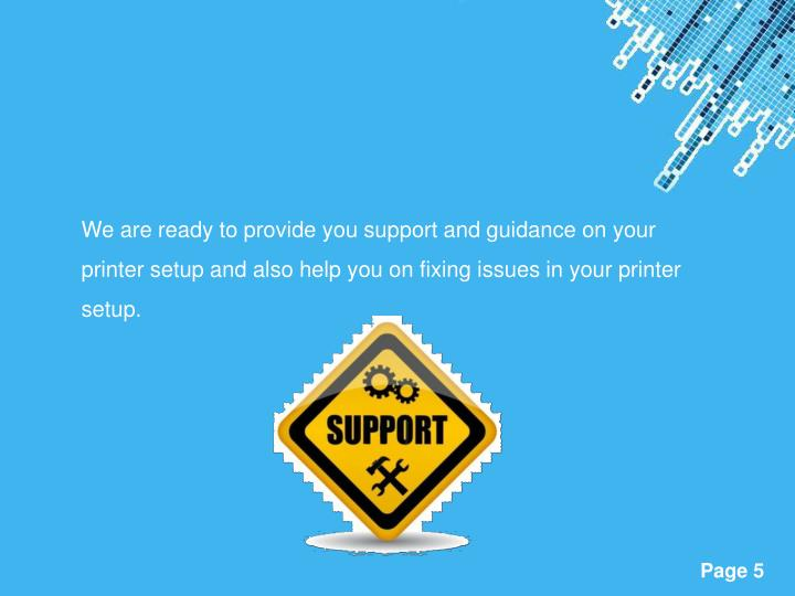 We are ready to provide you support and guidance on your printer setup and also help you on fixing issues in your printer setup.