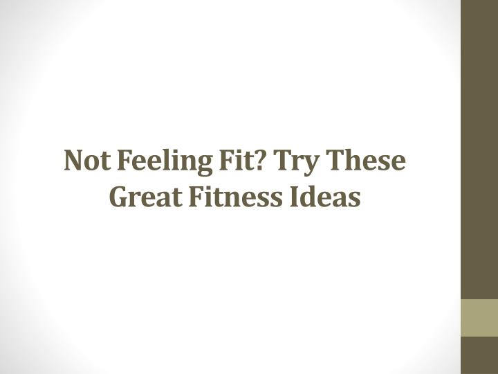 Not feeling fit try these great fitness ideas