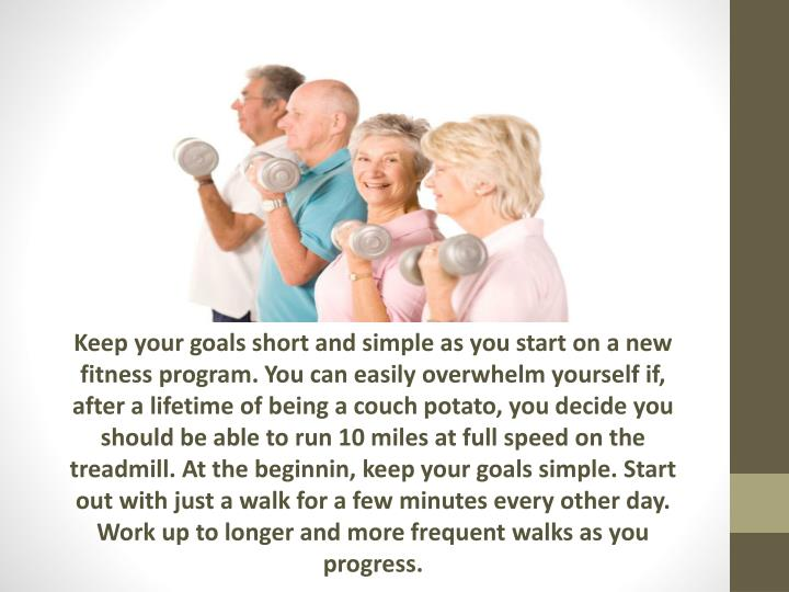 Keep your goals short and simple as you start on a new fitness program. You can easily overwhelm yourself if, after a lifetime of being a couch potato, you decide you should be able to run 10 miles at full speed on the treadmill. At the