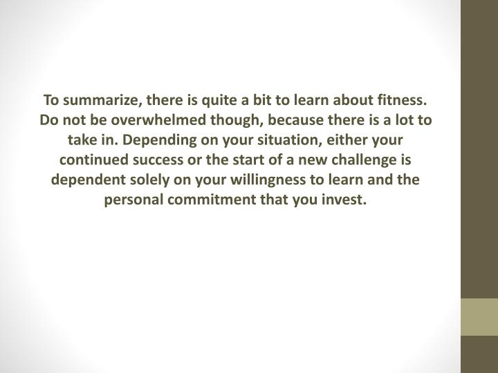 To summarize, there is quite a bit to learn about fitness. Do not be overwhelmed though, because there is a lot to take in. Depending on your situation, either your continued success or the start of a new challenge is dependent solely on your willingness to learn and the personal commitment that you invest.