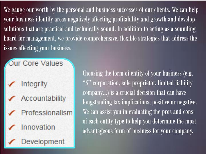 We gauge our worth by the personal and business successes of our clients. We can help your business identify areas negatively affecting profitability and growth and develop solutions that are practical and technically sound. In addition to acting as a sounding board for management, we provide comprehensive, flexible strategies that address the issues affecting your business.