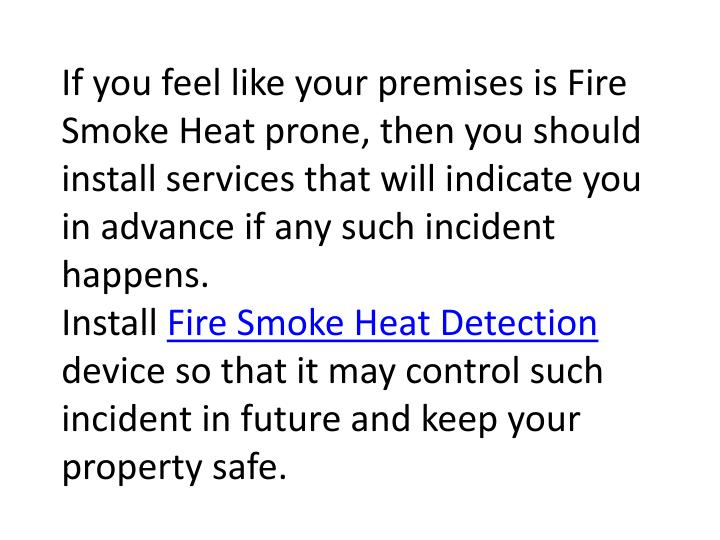 If you feel like your premises is Fire Smoke Heat prone, then you should install services that will ...