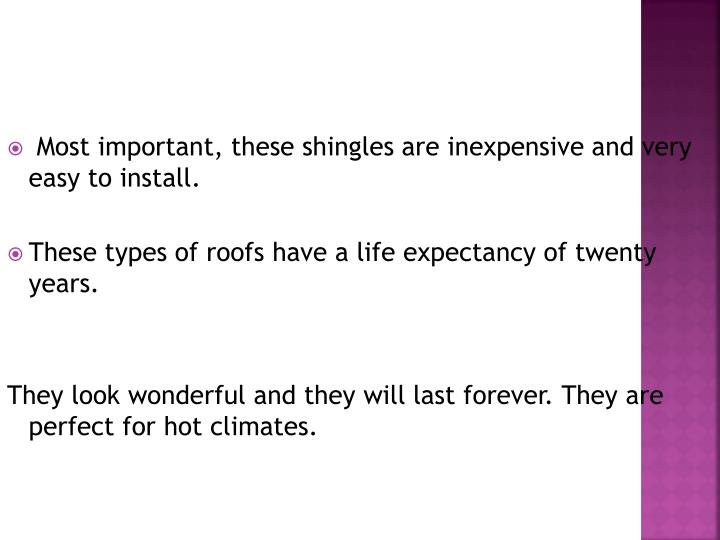 Most important, these shingles are inexpensive and very easy to install.