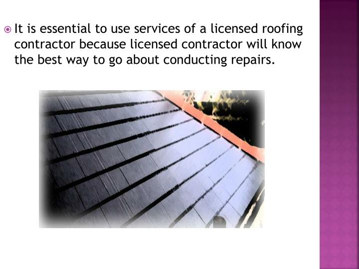 It is essential to use services of a licensed roofing contractor because licensed contractor will know the best way to go about conducting repairs.