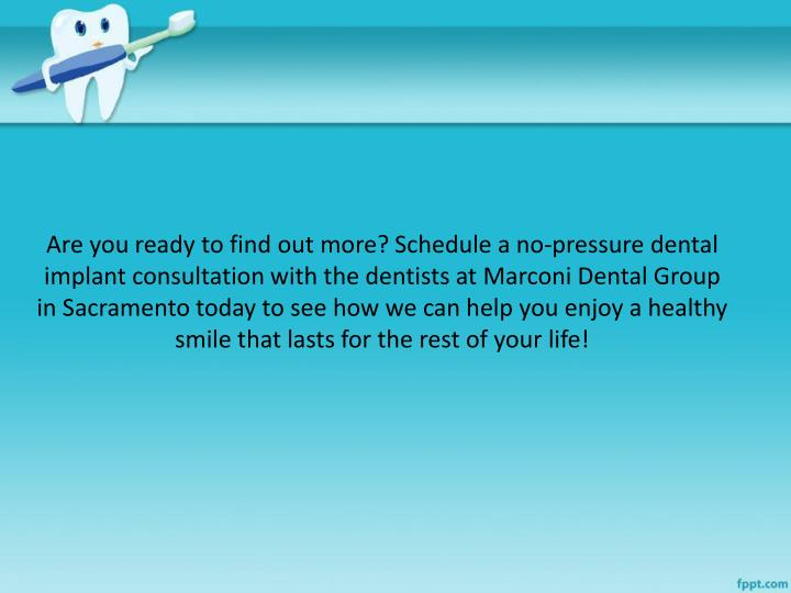 Are you ready to find out more? Schedule a no-pressure dental implant consultation with the dentists at Marconi Dental Group in Sacramento today to see how we can help you enjoy a healthy smile that lasts for the rest of your life!
