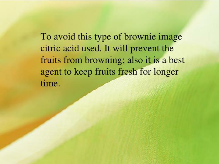To avoid this type of brownie image citric acid used. It will prevent the fruits from browning; also it is a best agent to keep fruits fresh for longer time.