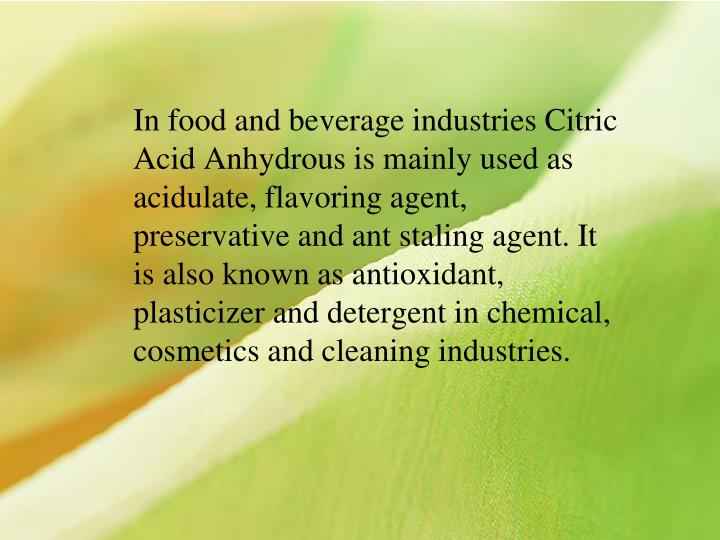 In food and beverage industries Citric Acid Anhydrous is mainly used as acidulate, flavoring agent, preservative and ant staling agent. It is also known as antioxidant, plasticizer and detergent in chemical, cosmetics and cleaning industries.