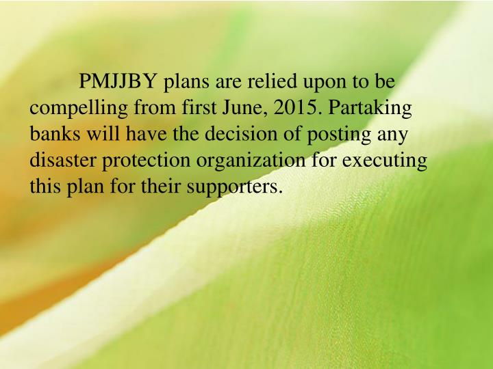 PMJJBY plans are relied upon to be compelling from first June, 2015. Partaking banks will have the decision of posting any disaster protection organization for executing this plan for their supporters.