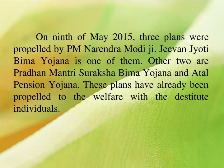 On ninth of May 2015, three plans were propelled by PM Narendra Modi ji. Jeevan Jyoti Bima Yojana is one of them. Other two are Pradhan Mantri Suraksha Bima Yojana and Atal Pension Yojana. These plans have already been propelled to the welfare with the destitute individuals.