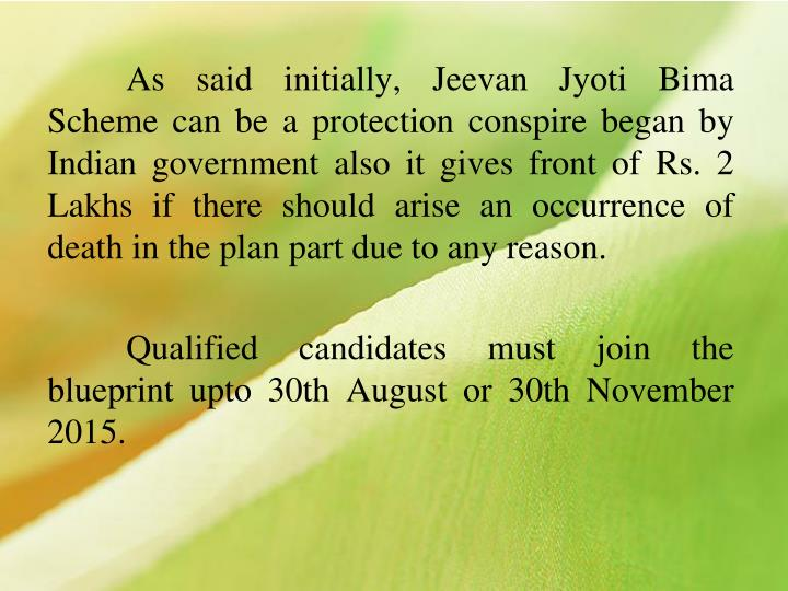 As said initially, Jeevan Jyoti Bima Scheme can be a protection conspire began by Indian government also it gives front of Rs. 2 Lakhs if there should arise an occurrence of death in the plan part due to any reason.