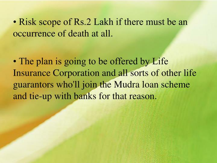 • Risk scope of Rs.2 Lakh if there must be an occurrence of death at all.