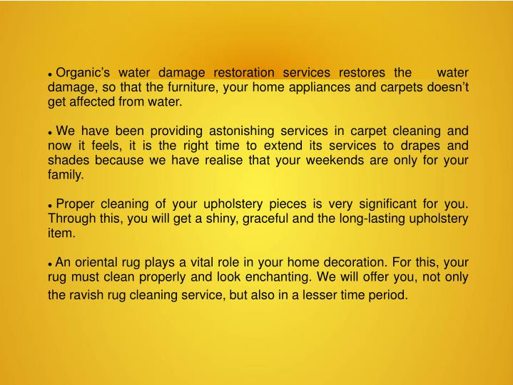 Organic's water damage restoration services restores the   water damage, so that the furniture, your home appliances and carpets doesn't get affected from water.
