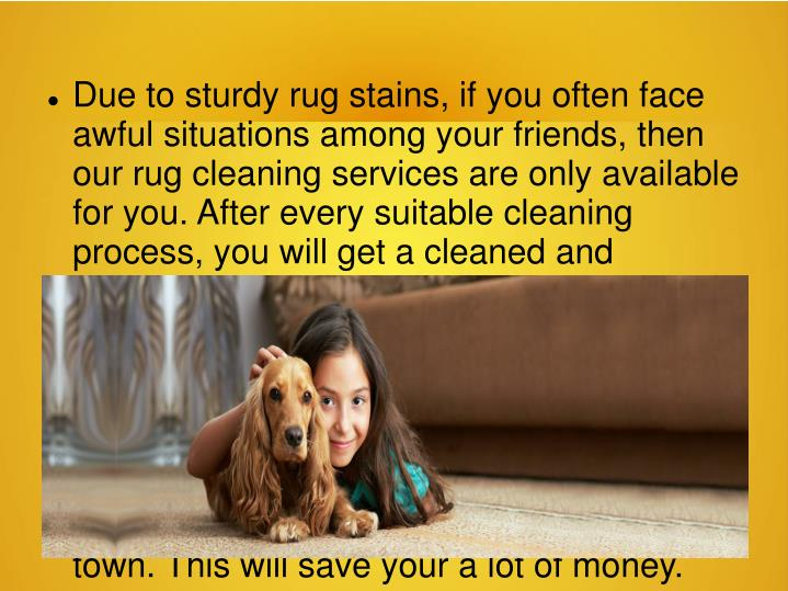 Due to sturdy rug stains, if you often face awful situations among your friends, then our rug cleaning services are only available for you. After every suitable cleaning process, you will get a cleaned and charming rug. Endless cleaning services and 100% customer satisfaction both, you can get at Organic Rug Cleaners. At Organic Rug Cleaners, you don't need to replace your dirty and grubby carpet with new one. Our experts give you the best Pet Stains and Odor Removal service in your town. This will save your a lot of money.