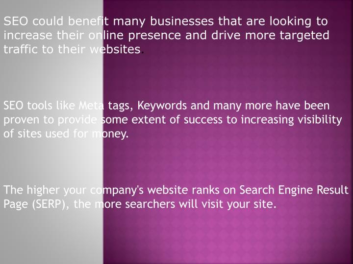 SEO could benefit many businesses that are looking to increase their online presence and drive more targeted traffic to their websites
