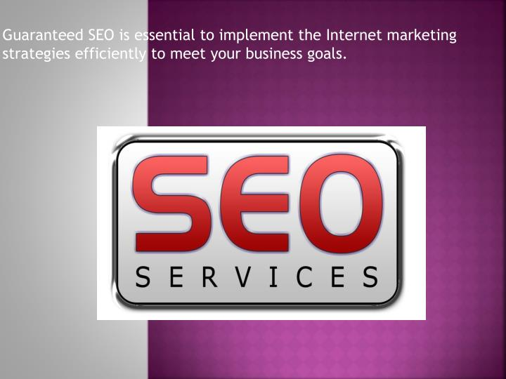 Guaranteed SEO is essential to implement the Internet marketing strategies efficiently to meet your business goals.