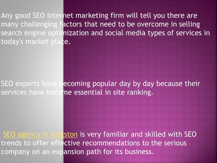 Any good SEO Internet marketing firm will tell you there are many challenging factors that need to be overcome in selling search engine optimization and social media types of services in today's market place.