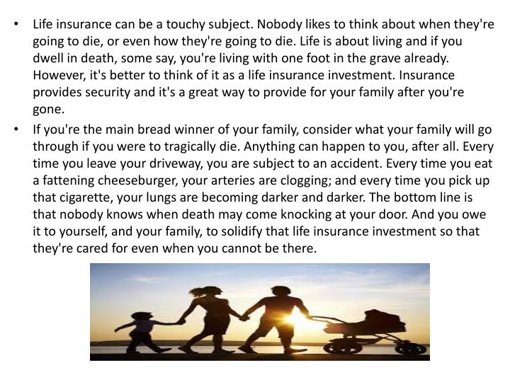 Life insurance can be a touchy subject. Nobody likes to think about when they're going to die, or even how they're going to die. Life is about living and if you dwell in death, some say, you're living with one foot in the grave already. However, it's better to think of it as a life insurance investment. Insurance provides security and it's a great way to provide for your family after you're gone.