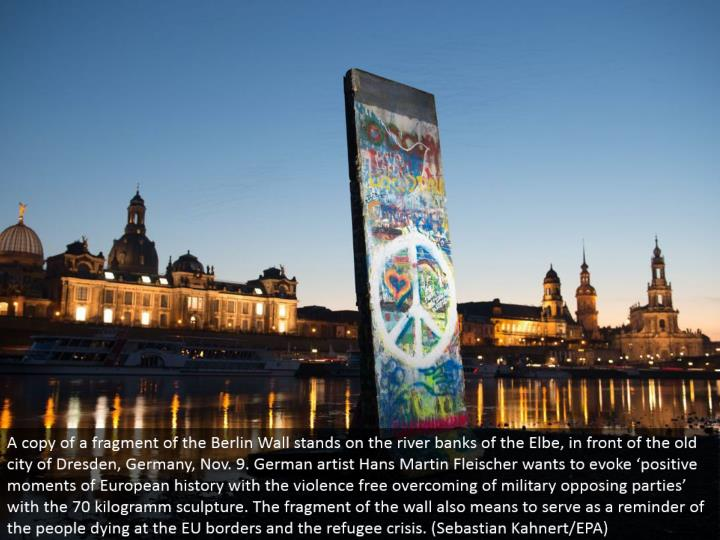 A duplicate of a part of the Berlin Wall remains on the stream banks of the Elbe, before the old city of Dresden, Germany, Nov. 9. German craftsman Hans Martin Fleischer needs to bring out 'positive snapshots of European history with the brutality free overcoming of military contradicting gatherings' with the 70 kilogramm mold. The section of the divider additionally intends to serve as an indication of the general population passing on at the EU outskirts and the evacuee emergency. (Sebastian Kahnert/EPA)