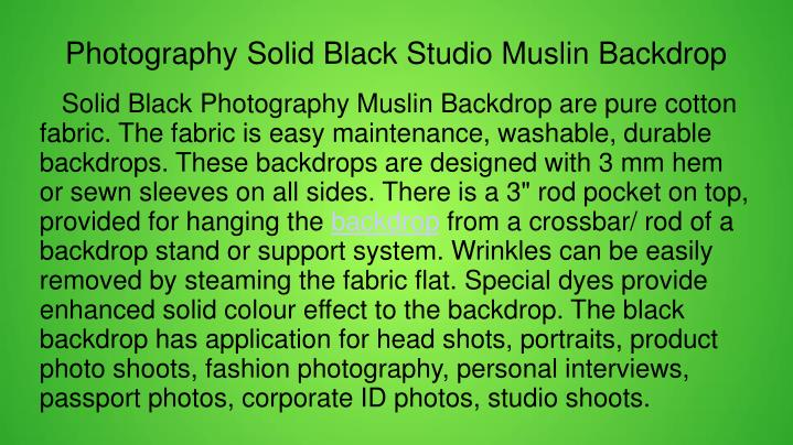 "Solid Black Photography Muslin Backdrop are pure cotton fabric. The fabric is easy maintenance, washable, durable backdrops. These backdrops are designed with 3 mm hem or sewn sleeves on all sides. There is a 3"" rod pocket on top, provided for hanging the"