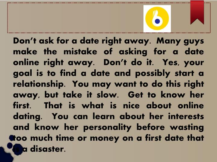 Don't ask for a date right away.  Many guys make the mistake of asking for a date online right awa...