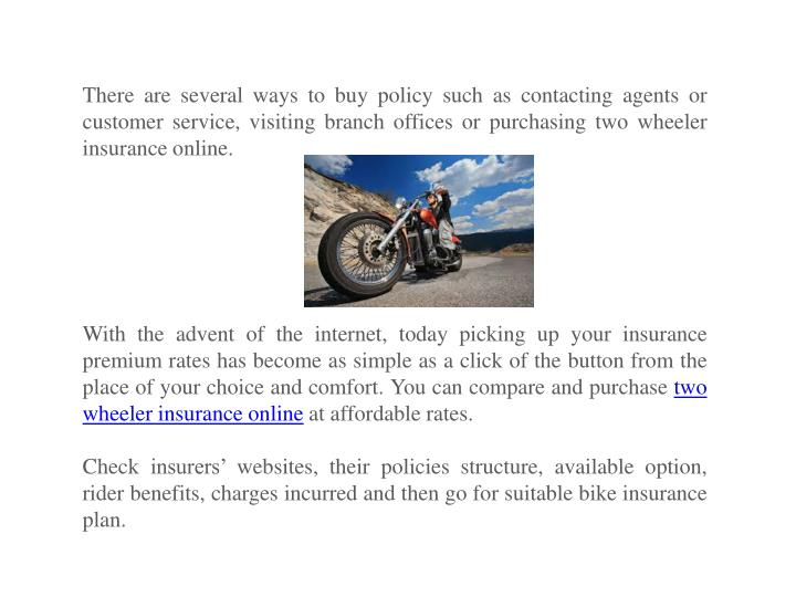There are several ways to buy policy such as contacting agents or customer service, visiting branch offices or purchasing two wheeler insurance online.