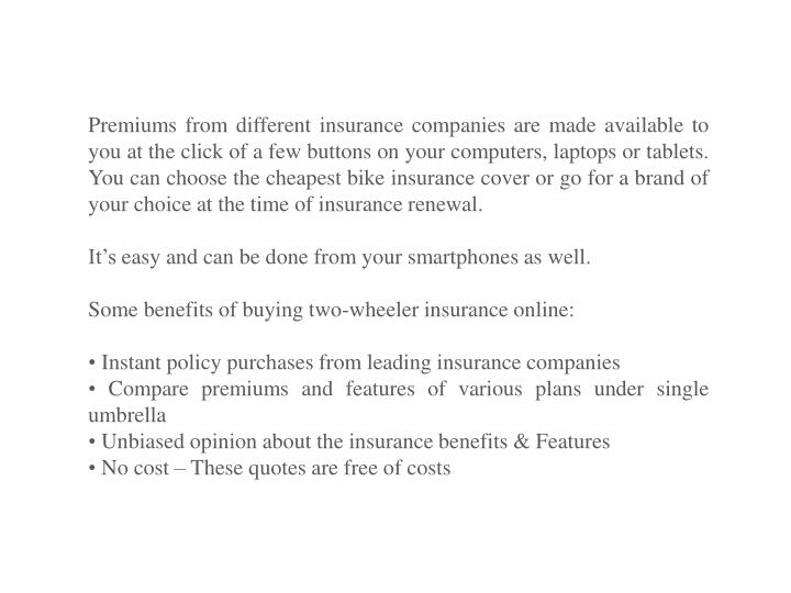 Premiums from different insurance companies are made available to you at the click of a few buttons on your computers, laptops or tablets.