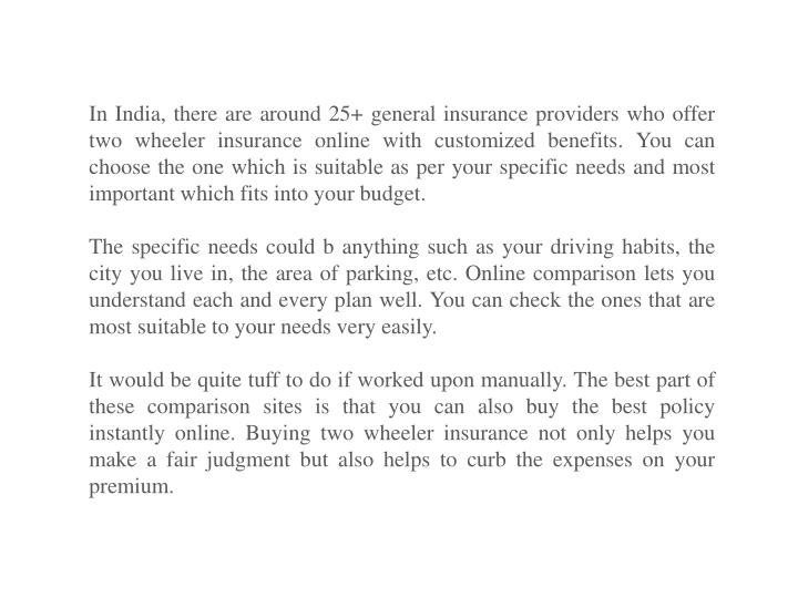 In India, there are around 25+ general insurance providers who offer two wheeler insurance online with customized benefits.